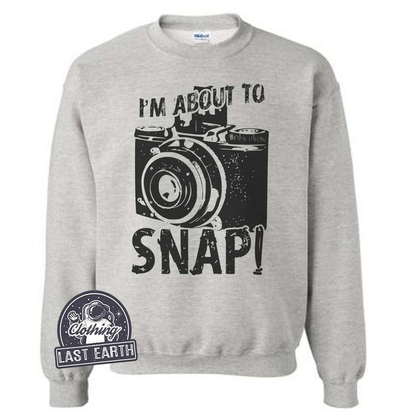 198e73a1b2 On Sale Im About To Snap Sweatshirt Funny Camera Sweatshirt