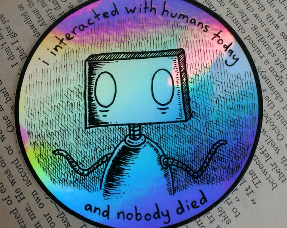 I Interacted With Humans Today And Nobody Died robot holographic vinyl sticker- laptop sticker