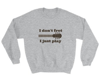 I Don't Fret, I Just Play Musician Sweatshirt - Choose Color