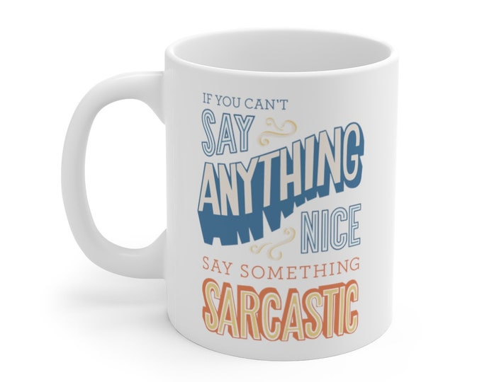 If You Can't Say Anything Nice Say Something Sarcastic Mug 11oz