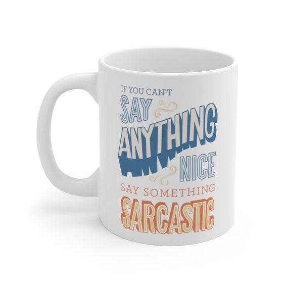 If You Can't Say Anything Nice Say Something Sarcastic Mug 11oz