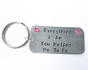 Mothers Day Keyring - Hand Stamped Keyring - Hand Stamped Keychain - Everything I Am You Helped Me To Be - Quote Keyring - Gift For Mum