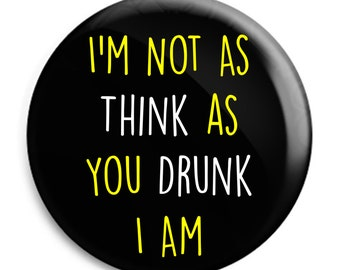 I'm Not As Think As You Drunk I Am Badge