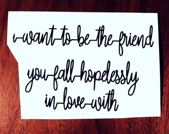 I want to be the friend you fall hopelessly in love with Shatter Me decal