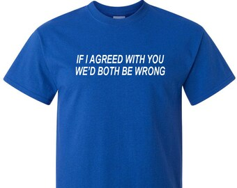 Funny Sayings T-Shirt If I Agreed With You Wed Both Be Wrong