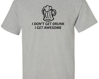 I Don't Get Drunk I Get Awesome T-Shirt for Beer Drinkers and Pasrty