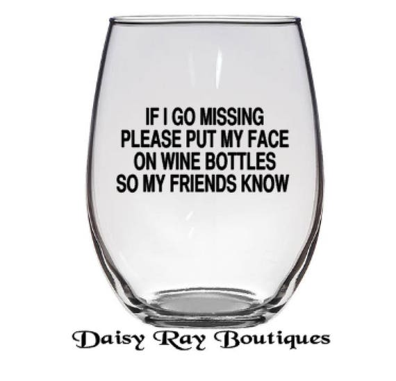 If I Go Missing Please Put My Face On Wine Bottles So My Etsy