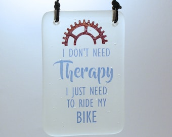 I don't need Therapy I just need to ride my Bike, Fused Glass Hanger,  Cycling quote Biking quote Biker hanging