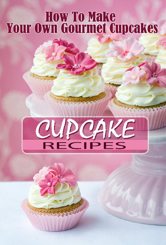 How To Make Your Own Gourmet Cupcakes 14 Recipes Complete With Step By Step Instructions