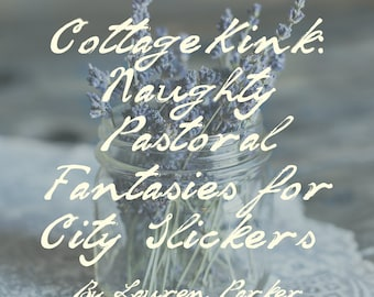 Cottagekink: Naughty Pastoral Fantasies for City Slickers (Digital AND Physical Copy)