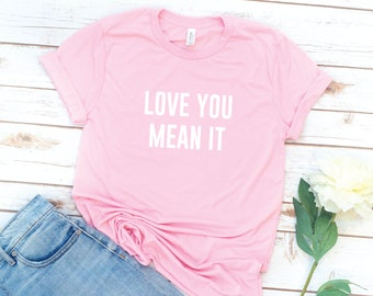Valentine's Day, Pink Shirt, Love you mean it, women's Tshirt, Love, Washed, Garment dyed, Gift for Girlfriend, Friend gift