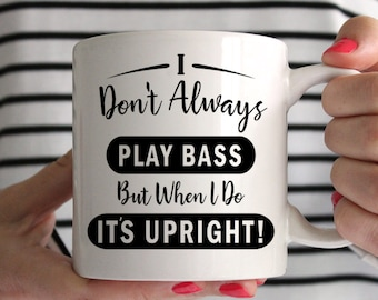 I Don't Always Play Bass, But When I Do It's Upright! Mug