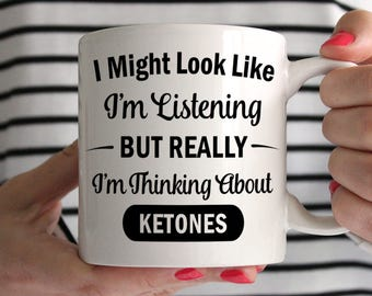 I Might Look Like I'm Listening But Really I'm Thinking About Ketones Ceramic Mug