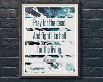 Print: Pray for the dead and fight like hell for the living — Mother Jones, inspiration, activism, quote