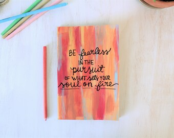 Be fearless in pursuit of what sets your soul on fire - handpainted Journal - Inspirational Gift - Bible Journaling - Art Gift - Sketchbook