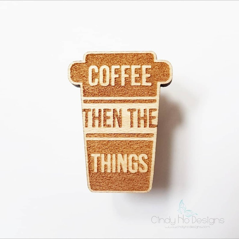 Coffee Then The Things Wooden Pin or Magnet  Laser Cut image 0
