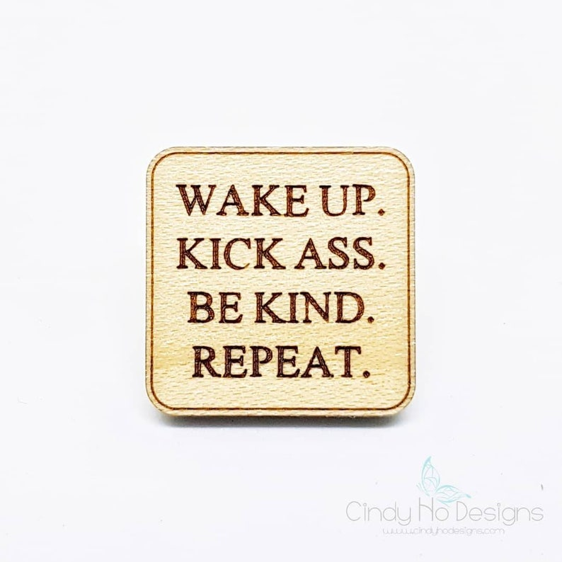 Wake Up Kick Ass Be Kind Repeat Wooden Pin or Magnet  Laser image 0