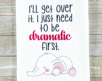 I'll Get Over It. I Just Need to be Dramatic First Kitchen Towel