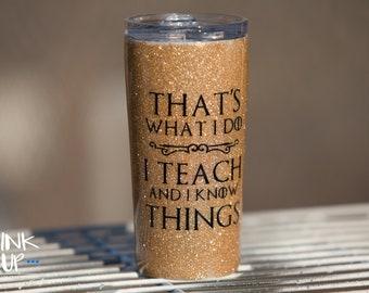 That's What I Do - I Teach & Know Things Custom Glitter Tumbler // Game of Thrones // Teacher Appreciation // Gifts for Teacher // Teacher
