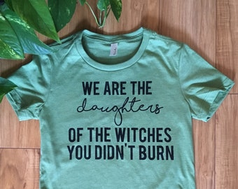 4997ee89c Feminist Protest shirt - We are the daughters of the witches you didn't  burn - march - liberal - feminism - women's tee - statement - print