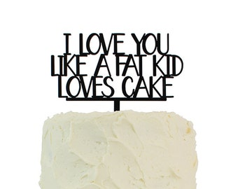 """Cake Topper """"I Love You Like A Fat Kid Loves Cake"""" - Laser Cut Party Cake Topper"""