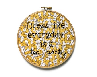 Dress like everyday is a tea party embroidery hoop wall art