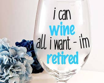 Retirement Wine Glass, Gag Gift, I Can Wine all I Want I'm Retired, Funny Retirement Gift, I'm Retired Wine Glass,  Retirement Party Gift