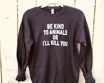 c6d40137e As worn by Doris Day / Be kind to animals or i'll kill you / dog / cat /  vegan clothing / dog rescue sweatshirt / mens / womens / black swe