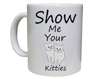 Show Me Your Kitties Coffee Mug - Funny Coffee Mug - Funny Mugs - Custom Coffee Mug - Gift For a Friend- Personalized Coffee Cup