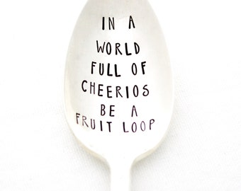 In A World Full Of Cheerios Be A Fruit Loop. Hand stamped vintage cereal spoon, for a unique inspirational gift idea.