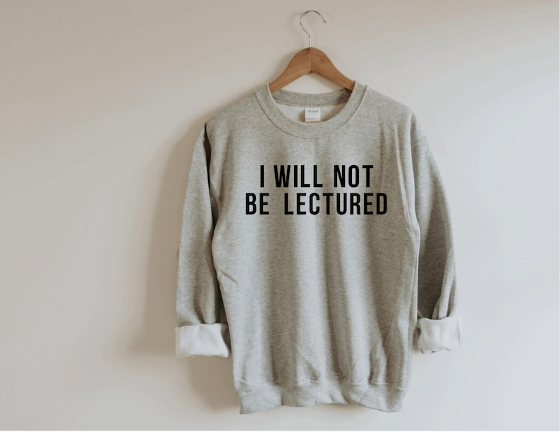 I will not be lectured gray Sweatshirt Biden Harris