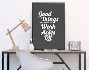 Good Things Come to Those Who Work Their Asses Off - Inspiring Poster, Funny Print for Office, Home Studio Motivation