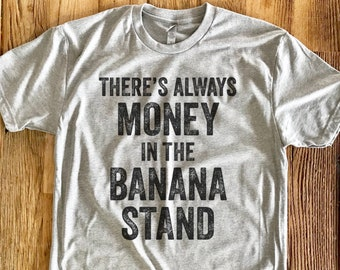 Theres Always Money In The Banana Stand - Crew Neck Unisex -  Arrested Development Quote - George Bluth - Tshirt