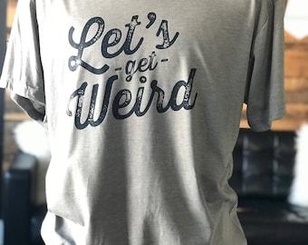 Lets get weird - Crew Neck Unisex Tee - Typography Design - Workaholics Quote