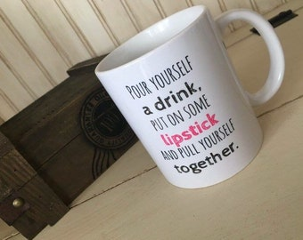 Pour yourself a drink, put on some lipstick and pull yourself together, 11 oz ceramic mug