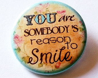 Smile pin, Pinback buttons, Lapel Pin, Brooch, You are somebody's reason to smile, floral, small gift for friend (5719)