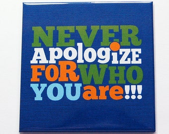 Never apologize for who you are magnet, happiness magnet, Fridge magnet, Kitchen Magnet, Gift for her, gift for him, be yourself (7220)