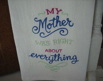 My mother was right about everything. Mother's Day Birthday Mom's Day .Flour Sack Towel. Machine Embroidered.