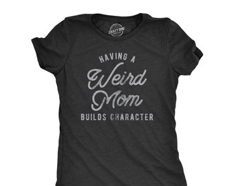 Having A Weird Mom, Builds Character, Mother Shirt, Funny Mom Shirt, Mothers Day Gift, Funny Shirt For Moms, Funny Shirts, Weird Moms
