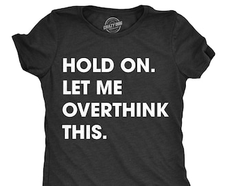 1f2dc975 Sarcastic Shirts Women, Shirts With Funny Sayings, Funny Womens Shirt,  Offensive Shirt for Women, Hold On Let me Overthink This