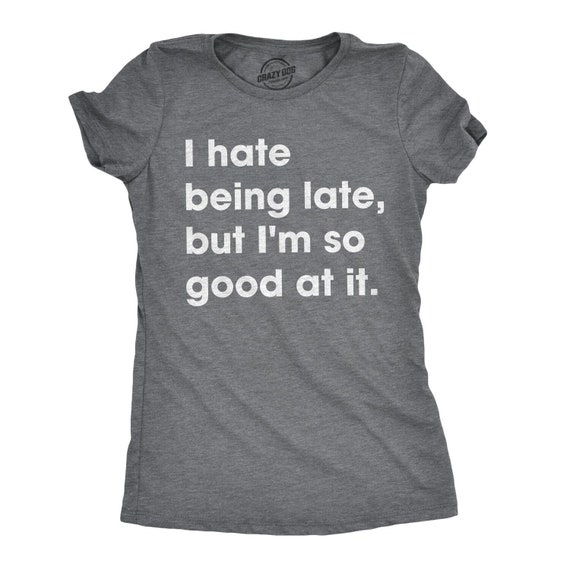 Always Late Shirt I Hate Being Late But Im So Good At It Sarcastic