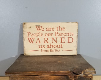 We Are the People Our Parents WARNED us About - Jimmy Buffett quote - Rustic, Distressed, Hand Painted, Wooden Sign.