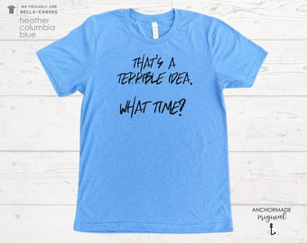 That Sounds Like A Terrible Idea.  What Time? UNISEX Shirt   Custom T-Shirt   Spartan Race Shirt    Gym Shirt    Marathon Shirt   Triathlon