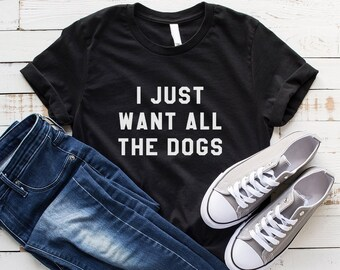 e9099aa57d48 I just want all the dogs shirt t-shirts tumblr quote T Shirts with sayings  womens graphic tees hipster clothing gift for women print tshirt