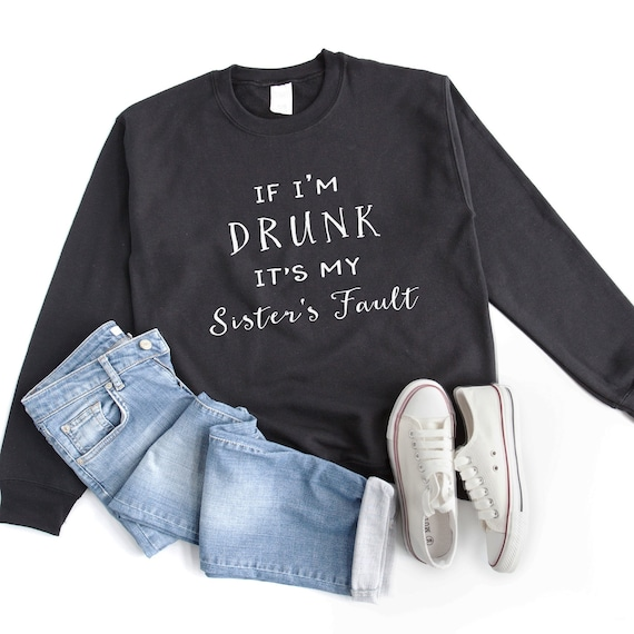 If I'm drunk it's my sister's fault funny sweater for women girl dress pullover crew neck sweatshirt women cute party shirt with saying gift