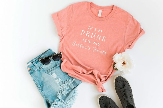 If I'm drunk it's my sister's fault funny tshirt women graphic tees mens teen girl gifts clothes for womens cool t shirts
