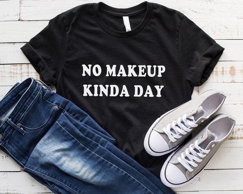 a3b4dfd22e28 No makeup kinda day tumblr shirt with saying fashion gift