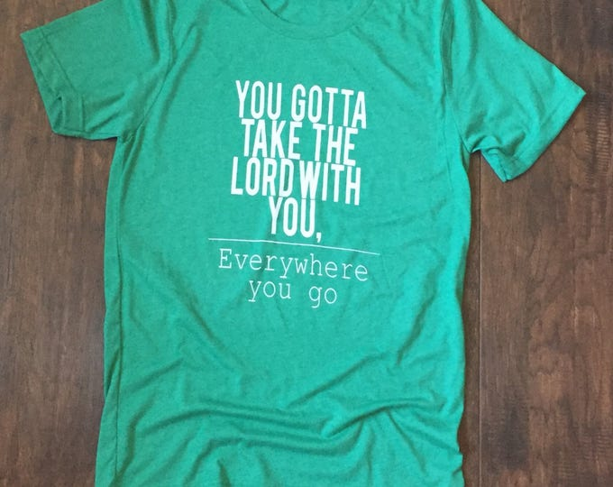 Take the Lord with you, Everywhere you go. shirt