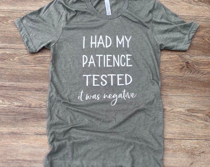 I had my patience tested....it was negative funny shirt