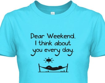 Women's T-shirt - Dear Weekend, I think about you every day - Shirt Top Color Options Staycation Summer Relax Work Dad Mom Working Relaxing